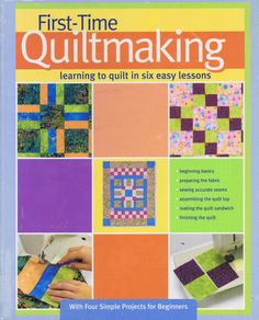 QUILTING AND PATCHWORK TECHNIQUES AND PATTERNS  FIRST TIME QUILT MAKING    Learning to Quilt in Six Easy Lessons  Landauer Corporation -- Copyright 2006    Four Simple Projects for Beginners    ISBN 1-890621-97-8