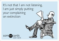 Funny Somewhat Topical Ecard: It's not that I am not listening, I am just simply putting your complaining on extinction.