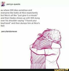 This Solangelo headcanon. I found your boyfriend! Srsly, Hades is the best father in the world! xD<<< so basically Will is immortal well at least until Nico dies. maybe Hades will do the same thing to Will when Nico dies so they're both immortal! Percy Jackson Head Canon, Percy Jackson Ships, Percy Jackson Fan Art, Percy Jackson Memes, Percy Jackson Books, Percy Jackson Fandom, Percabeth, Solangelo, Magnus Chase