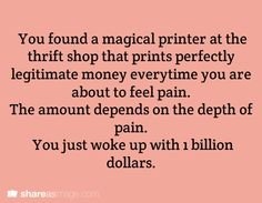 You found a magical printer at the thrift shop that prints perfectly legitimate money every time you are about to feel pain. The amount depends on the depth of pain. You just woke up with 1 billions dollars.