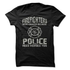 Fire Fighters Were Created Because Police Need Heroes Too - gift gift. Fire Fighters Were Created Because Police Need Heroes Too, college gift,monogrammed gift. Funny Shirts, Tee Shirts, Hoodie Sweatshirts, Rock Shirts, Sweatshirt Dress, Hoody, Dress Shirts, Shirt Outfit, Shirt Diy