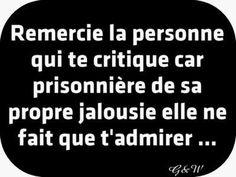 """""""Remercie la personne qui te critique car prisonnière de sa propre jalousie, elle ne fait que t'admirer.. """""""