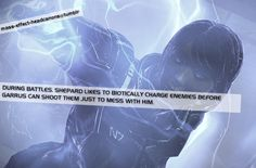 During battles, Shepard likes to biotically Charge enemies before Garrus can shoot them just to mess with him.  (source:stillnotgoodatthis...