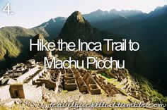 Hike the Inca Trail. Andes Mountains, Peru - been there done that