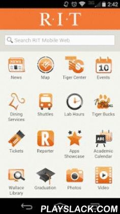 RIT Mobile  Android App - playslack.com ,  RIT Mobile brings essential information and services to Android users:•Real-time bus locations, next arrival times, and schedules•Open/Closed RIT dining locations with menus, hours and days of service •Searchable RIT campus map •Calendar of RIT campus events displayed by date or category •RIT news from the University News office•RIT Athletics news, and schedules for individual Men's and Women's sports•Links to RIT Tiger Center, Tiger Bucks, Reporter…
