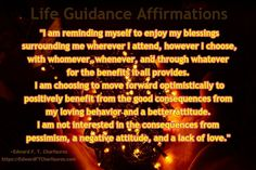 """Positive Affirmation: """"I am reminding myself to enjoy my blessings surrounding me wherever I attend, however I choose, with whomever, whenever, and through whatever for the benefits it all provides. I am choosing to move forward optimistically to positively benefit from the good consequences from my loving behavior and a better attitude. I am not interested in the consequences from pessimism, a negative attitude, and a lack of love."""" ~Edward F. T. Charfauros, Life Guide & Author…"""