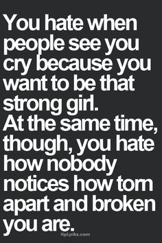 You hate when people see you cry because you want to be that strong girl. At the same time, though, you hate how nobody notices how torn apart and broken you are - Peg It Board on imgfave