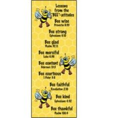 bee attitudes- Bee wise (Proverbs 8:33) - Bee strong (Ephesians 6:10) - Bee glad (Psalm 32:11) - Bee merciful (Luke 6:36) - Bee content (Hebrews 13:5) - Bee courteous (1 Peter 3:8) - Bee faithful (Revelation 2:10) - Bee kind (Ephesians 4:32) - Bee thankful (Psalm 100:4)