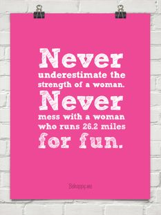 Never underestimate the strength of a woman. Never mess with a woman who runs 26.2 miles for fun.