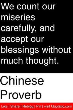 Chinese Proverb - We count our miseries carefully, and accept our blessings without much thought. #quotations #quotes
