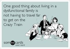 One good thing about living in a dysfunctional family is not having to travel far to get on the Crazy Train.