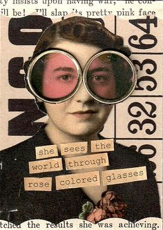 """She sees the world through rose colored glasses.""  ATC"