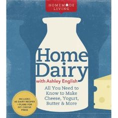 Homemade Living: Home Dairy with Ashley English: All You Need to Know to Make Cheese, Yogurt, Butter & More