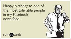 Happy birthday to one of the most tolerable people in my Facebook news feed.
