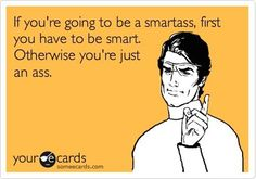 If you're going to be a smartass, first you have to be smart. Otherwise, you're just an ass.