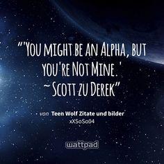 """'You might be an Alpha, but you're Not Mine.' ~ Scott zu Derek"" - von Teen Wolf Zitate und bilder (auf Wattpad) https://www.wattpad.com/381252330?utm_source=ios&utm_medium=pinterest&utm_content=share_quote&wp_page=quote&wp_uname=nataliene1&wp_originator=Ln23rL7LtkXClffvoe5bXV20VcvCIMxDZlvYubG42TA5F6qnELzAz6oiaHNSgBAIw2RKcUwpBHPaALughyGt%2FxFap9TcUYvgZY8jBgYjcGaZutzIIAuOdWRiL25rRe%2B9 #quote #wattpad"