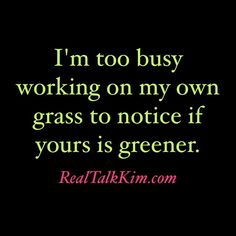I'm too busy watering my grass to notice if yours is greener.