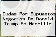 http://tecnoautos.com/wp-content/uploads/imagenes/tendencias/thumbs/dudas-por-supuestos-negocios-de-donald-trump-en-medellin.jpg Donald Trump. Dudas por supuestos negocios de Donald Trump en Medellín, Enlaces, Imágenes, Videos y Tweets - http://tecnoautos.com/actualidad/donald-trump-dudas-por-supuestos-negocios-de-donald-trump-en-medellin/