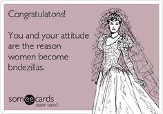 Congratulatons! You and your attitude are the reason women become bridezillas.