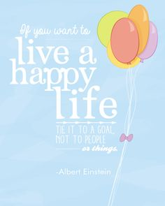 """""""If you want to live a happy life, tie it to a goal, not to people or things.""""  -- Albert Einstein"""
