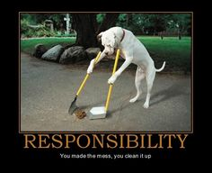 RESPONSIBILITY. You made the mess, you clean it up.