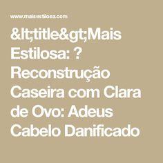 <title>Mais Estilosa: 😍 Reconstrução Caseira com Clara de Ovo: Adeus Cabelo Danificado