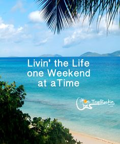 Livin' the Life one Weekend at a Time!  Beach Quotes. www.TropRockin.com