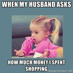 When my husband asks how much money I spent shopp…