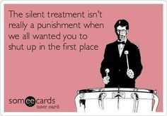 The silent treatment isn't really punishment when all we wanted you to do is shutup in the first place.