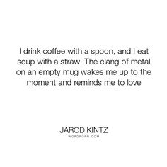 """Jarod Kintz - """"I drink coffee with a spoon, and I eat soup with a straw. The clang of metal on an..."""". coffee, moment, remind, spoon, love, straw, metal, clang"""
