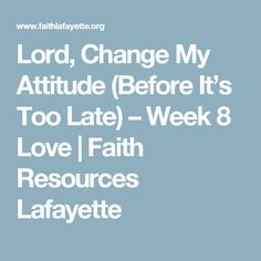 Lord, Change My Attitude (Before It's Too Late) – Week 8 Love | Faith Resources Lafayette