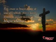 Não cruze os braços diante de uma dificuldade, pois o maior homem do mundo morreu de braços abertos!