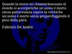 Aforisma di Fabrizio De Andre , Quando la morte mi chiamerànessuno al mondo si accorgeràche un uomo è morto senza parlaresenza sapere la veritàche un uomo è morto senza pregarefuggendo il peso della pietà.