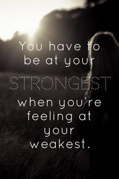 Bilderesultat for you have to be at your strongest when you're feeling at your weakest