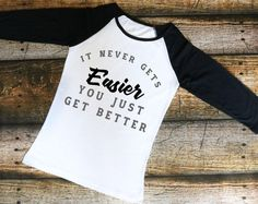 It Never Gets Easier You Just Get Better Shirt - Raglan shirt, T-Shirt, Tank top, baseball shirt, work hard, hustle shirt, play hard