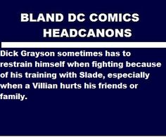Dick Grayson sometimes has to restrain himself when fighting because of his training with Slade, especially when a Villian hurts his friends or family. fantasizedaydreams