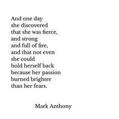 And one day she discovered that she was fierce, and strong and full of fire, and that not even she could hold herself back because her passion burned brighter than her fears - Mark Anthony Now Quotes, Words Quotes, Great Quotes, Quotes To Live By, Motivational Quotes, Life Quotes, Inspirational Quotes, Sayings, Passion Quotes