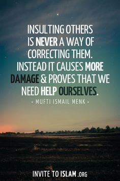 Insulting others is never a way of correcting them. Instead it causes more damage & proves that we need help ourselves.