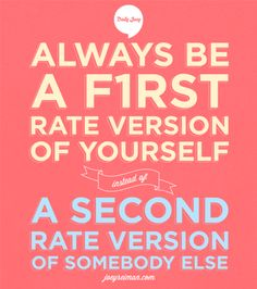 Always be a first rate version of yourself, instead of a second rate version of somebody else.