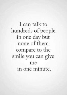 I can talk to hundreds of people in one day but none of them compare to the SMILE you can give me in one minute!!!!