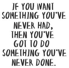 If you want something you've never had, then you've got to do something you've never done. #motivationalquote #quote #change