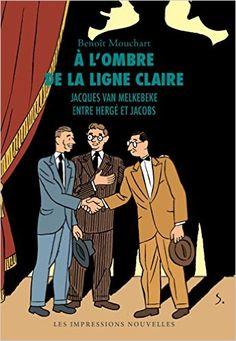 À l'ombre de la ligne claire : Jacques Van Melkebeke entre Hergé et Jacobs / Benoît Mouchart - Nouvelle version rev. et augm. - [Bruxelles] : Les Impressions nouvelles, cop. 2014