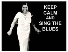 Keep Calm and Sing the Blues -  Bessie Smith