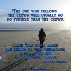 """The one who follows the crowd will usually go no further than the crowd. Those who walk alone are likely to find themselves in places no one has ever been before.""    -Albert Einstein Today Quotes, Success Quotes, Get What You Want, How To Find Out, Levels Of Consciousness, Albert Einstein Quotes, Walking Alone, Managing Your Money, Truth Quotes"