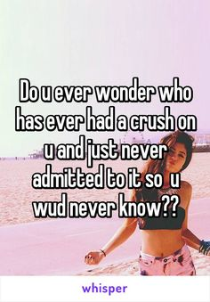 Do u ever wonder who has ever had a crush on u and just never admitted to it so u wud never know??
