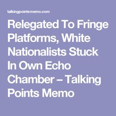 Relegated To Fringe Platforms, White Nationalists Stuck In Own Echo Chamber – Talking Points Memo