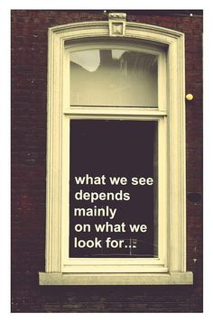 """""""What we see depends mainly on what we look for…"""""""