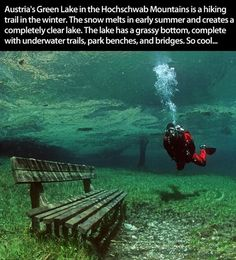 Austria's Green Lake in the Hochschwab Mountains is a hiking trail in the Winter.  The snow melts in early Summer and creates a completely clear lake.  The Lake has a grassy bottom, complete with underwater trails, park benches and bridges.  So cool!