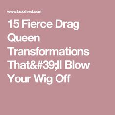 15 Fierce Drag Queen Transformations That'll Blow Your Wig Off