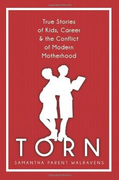 Torn: True Stories of Kids, Career & the Conflict of Modern Motherhood by Samantha Parent Walravens